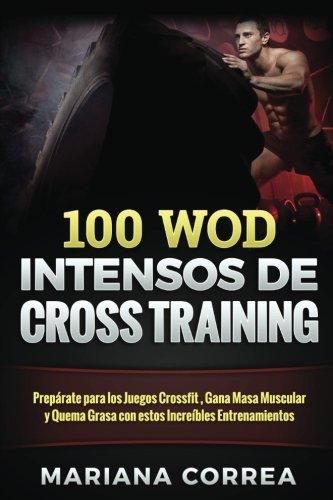 100  WOD INTENSOS De CROSS TRAINING: Preparate para los Juegos Reebok, Gana Masa Muscular y Quema Grasa con estos INCREIBLES WOD
