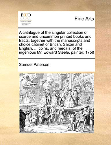 A catalogue of the singular collection of scarce and uncommon printed books and tracts, together with the manuscripts and choice cabinet of British, ... ingenious Mr. Edward Steele, painter; 1758