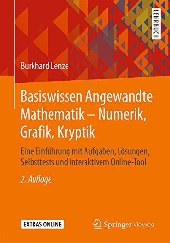 Basiswissen Angewandte Mathematik – Numerik, Grafik, Kryptik: Eine Einführung mit Aufgaben, Lösungen, Selbsttests und interaktivem Online-Tool (German Edition)