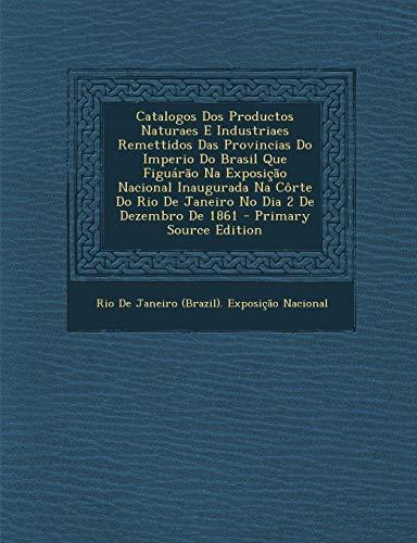 Catalogos DOS Productos Naturaes E Industriaes Remettidos Das Provincias Do Imperio Do Brasil Que Figuarao Na Exposicao Nacional Inaugurada Na Corte D