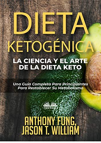 Dieta Ketogénica - La Ciencia Y El Arte De La Dieta Keto: Una Guía Completa Para Principiantes Para Restablecer Su Metabolismo