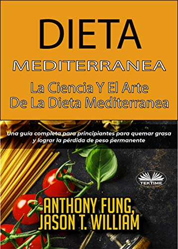 Dieta Mediterránea - La ciencia y el arte de la dieta mediterránea: Una guía completa para principiantes para quemar grasa y lograr la pérdida de peso permanente