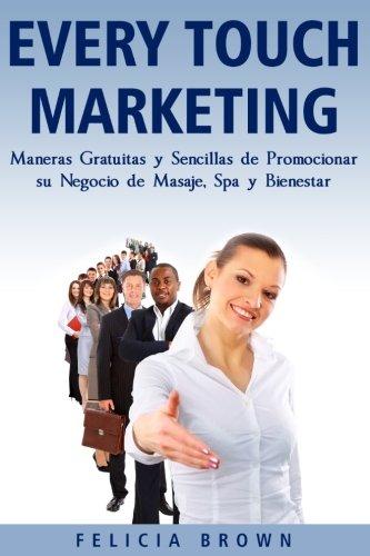Every Touch Marketing: Every Touch Marketing: Maneras Sencillas Y Gratuitas De Promocionar Su Negocio De Masajes, Spa y Bienestar