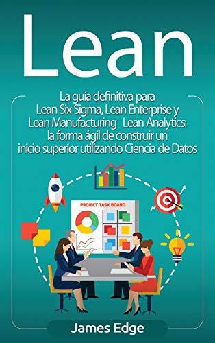 Lean: La guía definitiva para Lean Six Sigma, Lean Enterprise y Lean Manufacturing + Lean Analytics: la forma ágil de construir un inicio superior utilizando Ciencia de Datos (Spanish Edition)