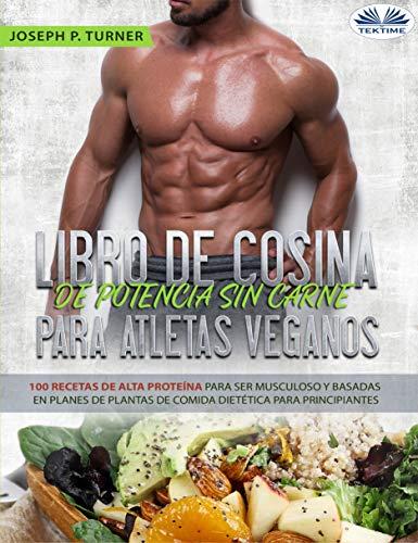 Libro De Cocina De Potencia Sin Carne Para Atletas Veganos: 100 Recetas De Alta Proteína Para Ser Musculoso Y Basadas En Planes De Plantas De Comida Dietética