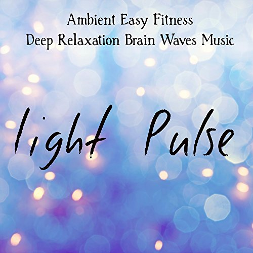 Light Pulse - Ambient Easy Fitness Deep Relaxation Brain Waves Music with Meditative Instrumental World Home Gym Sounds