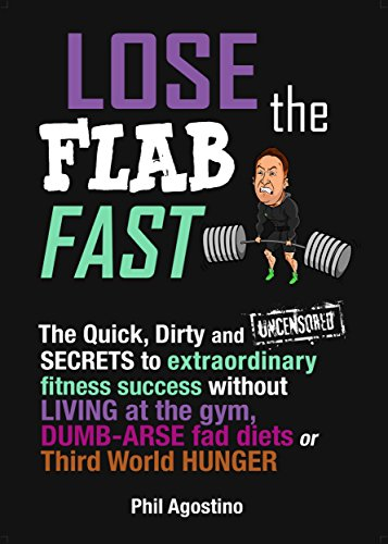 Lose The Flab Fast: The Quick, Dirty and Uncensored Secrets To Extraordinary Fitness Success Without living at the gym, Dumb-Arse Fad Diets or Third-World Hunger (English Edition)