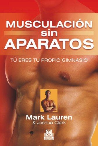 Musculación sin aparatos: Tú eres tu propio gimnasio. La biblia del ejercicio con autocarga