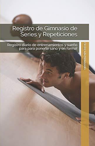 Registro de Gimnasio de Series y Repeticiones: Registro diario de entrenamientos y sueño para para ponerte sano y en forma!