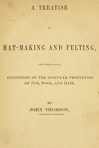 """The Abridged Version of """"A Treatise on Hat-Making and Felting"""": Including a Full Exposition of the Singular Properties of Fur, Wool, and Hair (English Edition)"""