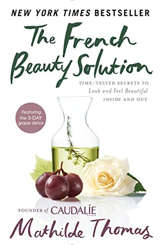 The French Beauty Solution: Time-Tested Secrets to Look and Feel Beautiful Inside and Out