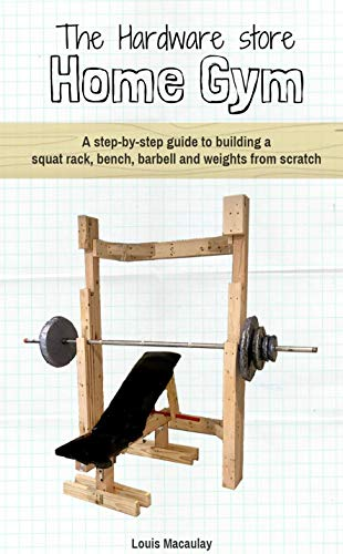 The Hardware Store Home Gym: A step-by-step guide to building a squat rack, bench, barbell and weights from scratch (English Edition)