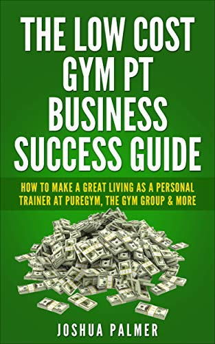 The Low Cost Gym PT Business Success Guide: How To Make A Great Living As A Personal Trainer At Puregym, The Gym Group & More (PT, Fitness Business, Fitness, ... Sales, Coaching) (English Edition)