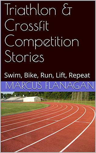Triathlon & Crossfit Competition Stories: Swim, Bike, Run, Lift, Repeat (English Edition)