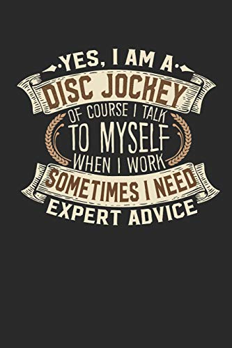 Yes, I am A Disc Jockey Of Course I Talk To Myself When I Work Sometimes I Need Expert Advice: DJ  Notebook | Journal | Handlettering | Logbook |110 ... DJ  Journals I  DJ Gift  I  Disc Jockey Gifts
