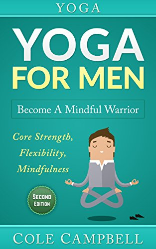 Yoga For Men: Become A Mindful Warrior. Core Strength, Flexibility, Mindfulness (Hip Flexors, Foam Rolling, Resistance Bands, WOD, Istometrics, Strengthen Your Body, Broga Book 1) (English Edition)